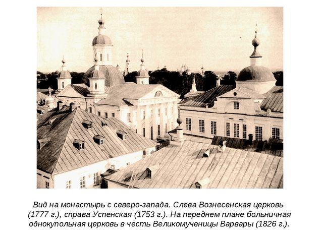 Вид на монастырь с северо-запада. Слева Вознесенская церковь (1777 г.), справ...