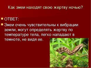 Как змеи находят свою жертву ночью? ОТВЕТ: Змеи очень чувствительны к вибраци