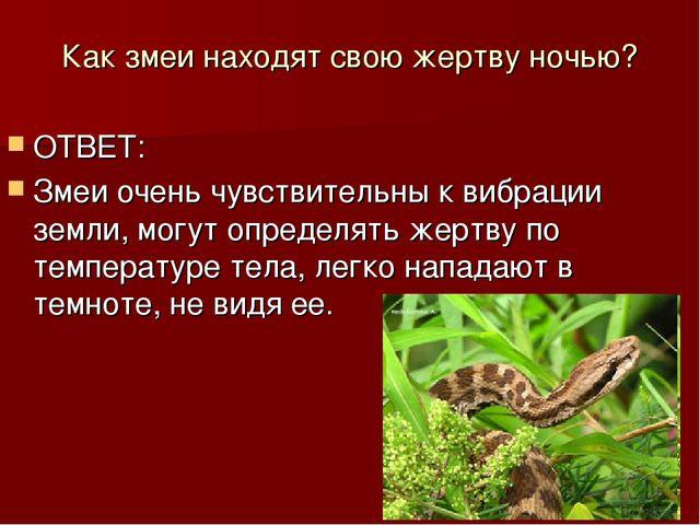 Как змеи находят свою жертву ночью? ОТВЕТ: Змеи очень чувствительны к вибраци...