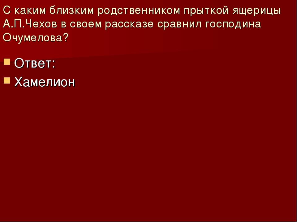 С каким близким родственником прыткой ящерицы А.П.Чехов в своем рассказе срав...