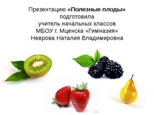 Презентацию «Полезные плоды» подготовила учитель начальных классов МБОУ г. Мц