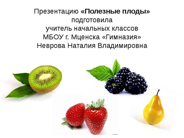 Презентацию «Полезные плоды» подготовила учитель начальных классов МБОУ г. Мц...