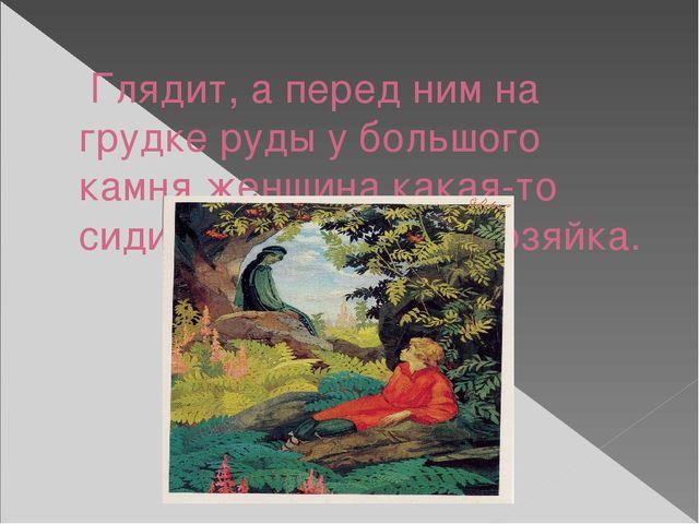 Глядит, а перед ним на грудке руды у большого камня женщина какая-то сидит....