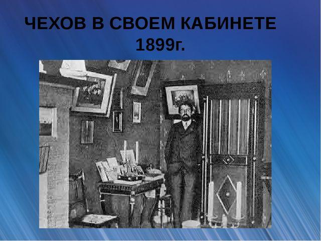 ЧЕХОВ В СВОЕМ КАБИНЕТЕ 1899г.
