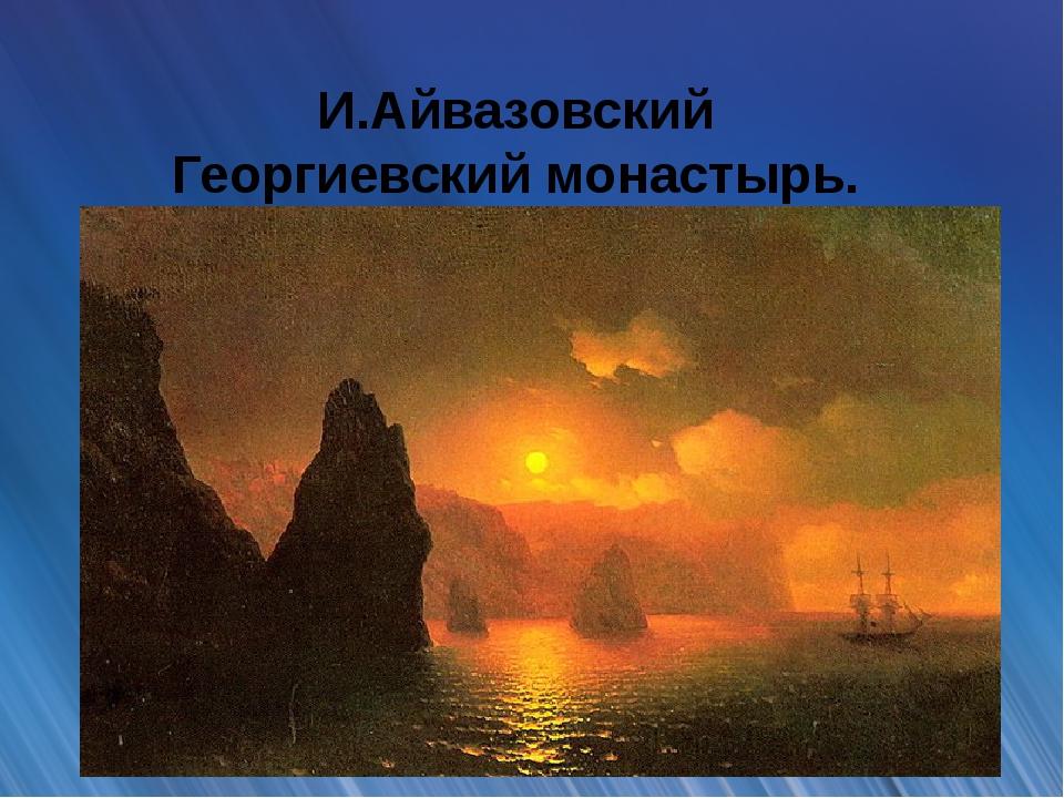И.Айвазовский Георгиевский монастырь. Мыс Феолент
