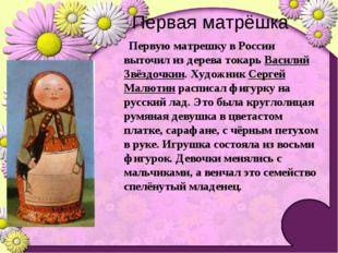Первую матрешку в России выточил из дерева токарь Василий Звёздочкин. Художн