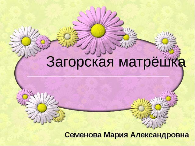 Загорская матрёшка Семенова Мария Александровна