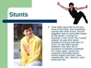 Stunts Chan often says that he did own most of the tricks, and sometimes over