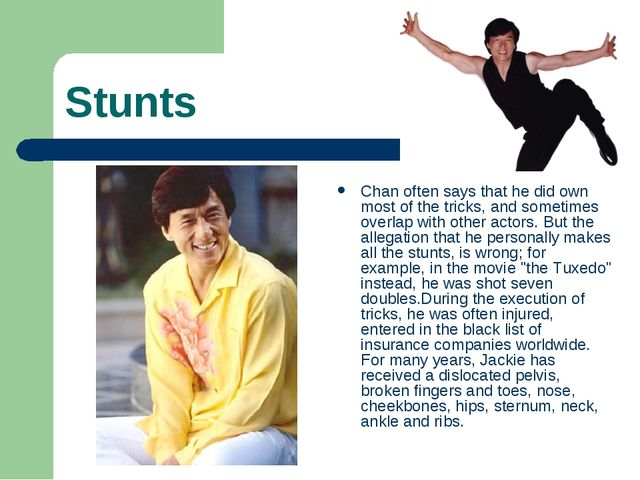 Stunts Chan often says that he did own most of the tricks, and sometimes over...