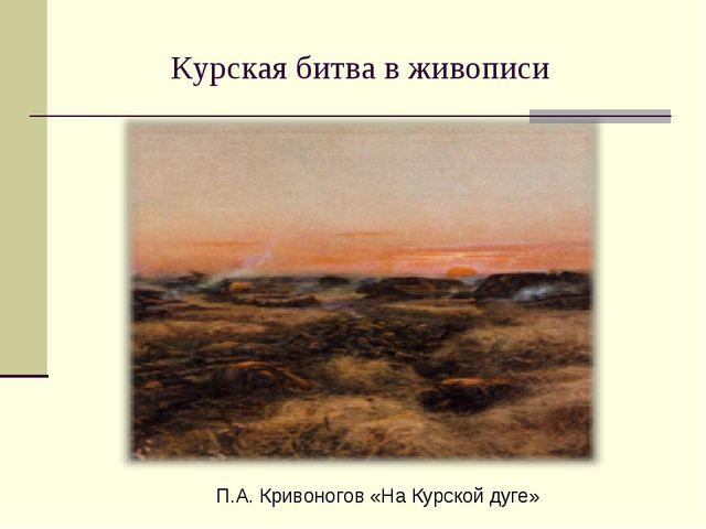 Курская битва в живописи П.А. Кривоногов «На Курской дуге»