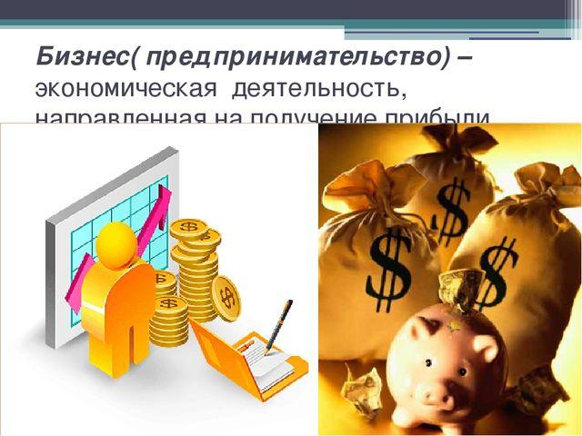 Бизнес( предпринимательство) – экономическая деятельность, направленная на по...
