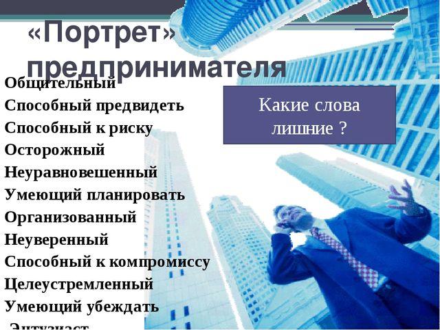«Портрет» предпринимателя Общительный Способный предвидеть Способный к риску...