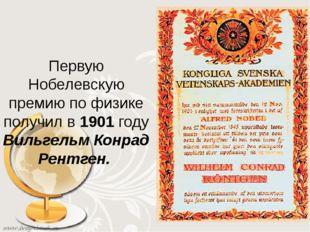Первую Нобелевскую премию по физике получил в 1901 году Вильгельм Конрад Рен