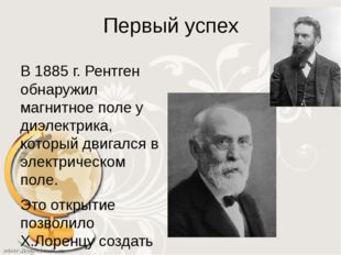 Первый успех В 1885 г. Рентген обнаружил магнитное поле у диэлектрика, которы