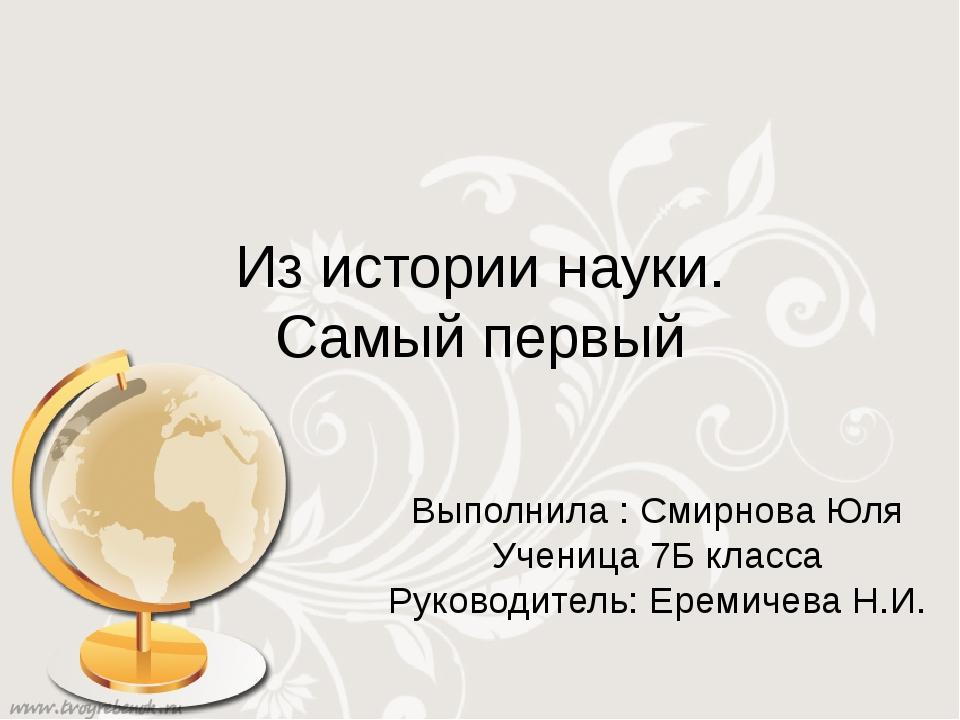 Из истории науки. Самый первый Выполнила : Смирнова Юля Ученица 7Б класса Рук...