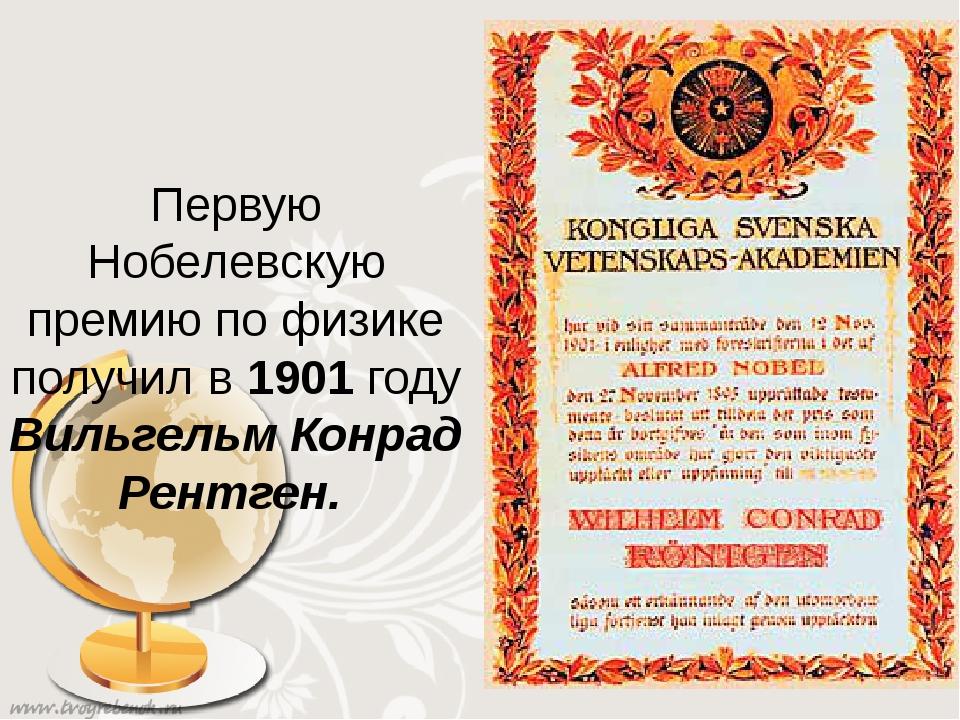 Первую Нобелевскую премию по физике получил в 1901 году Вильгельм Конрад Рен...