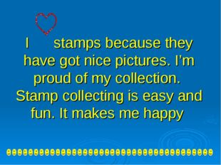 I stamps because they have got nice pictures. I'm proud of my collection. Sta