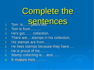 Complete the sentences Tom is…….years old. Tom is from……… He's got…… collecti