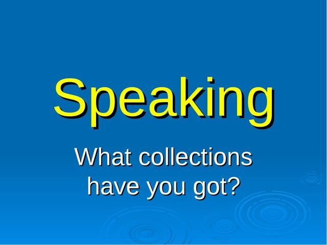 Speaking What collections have you got?