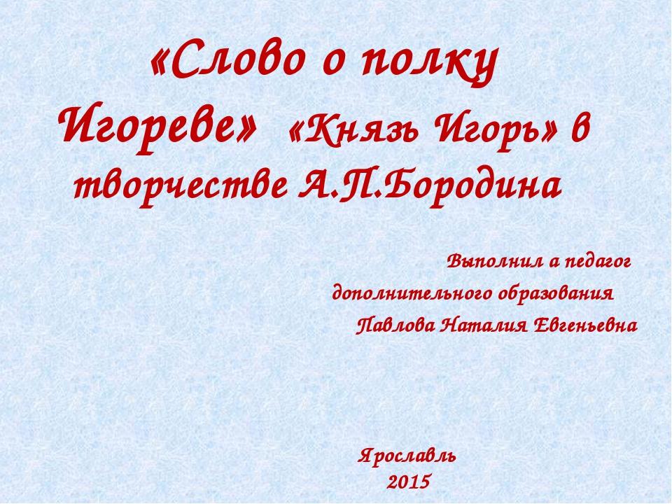 «Слово о полку Игореве» «Князь Игорь» в творчестве А.П.Бородина Выполнил а п...
