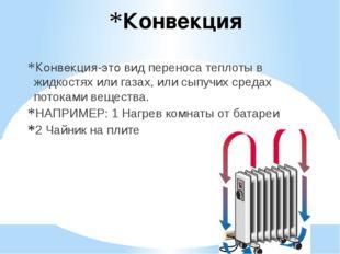 Конвекция Конвекция-это вид переноса теплоты в жидкостях или газах, или сыпуч