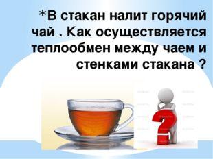 В стакан налит горячий чай . Как осуществляется теплообмен между чаем и стенк