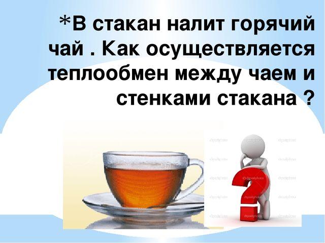 В стакан налит горячий чай . Как осуществляется теплообмен между чаем и стенк...