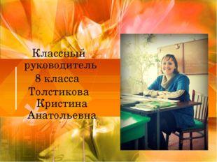 Классный руководитель 8 класса Толстикова Кристина Анатольевна