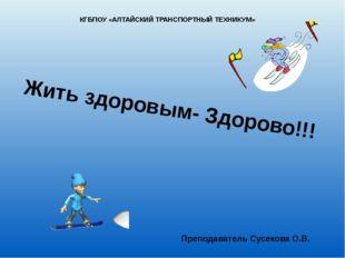 Жить здоровым- Здорово!!! Преподаватель Сусекова О.В. КГБПОУ «АЛТАЙСКИЙ ТРАНС