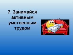 7. Занимайся активным умственным трудом