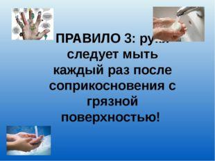 ПРАВИЛО 3: руки следует мыть каждый раз после соприкосновения с грязной повер