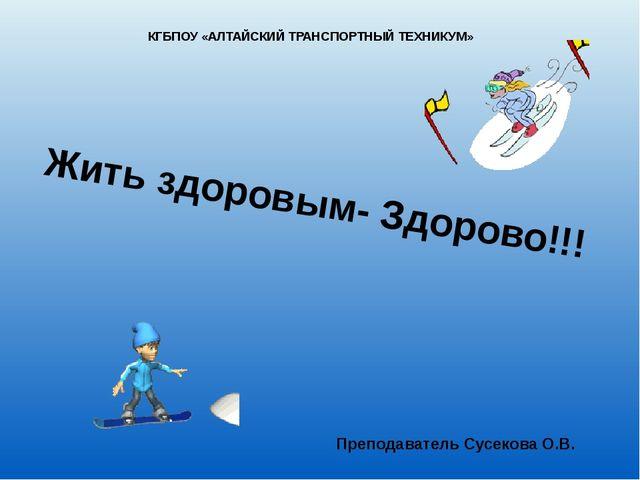 Жить здоровым- Здорово!!! Преподаватель Сусекова О.В. КГБПОУ «АЛТАЙСКИЙ ТРАНС...