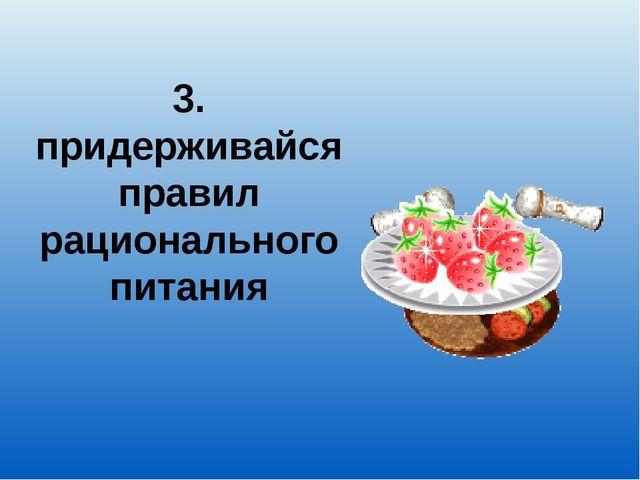 3. придерживайся правил рационального питания