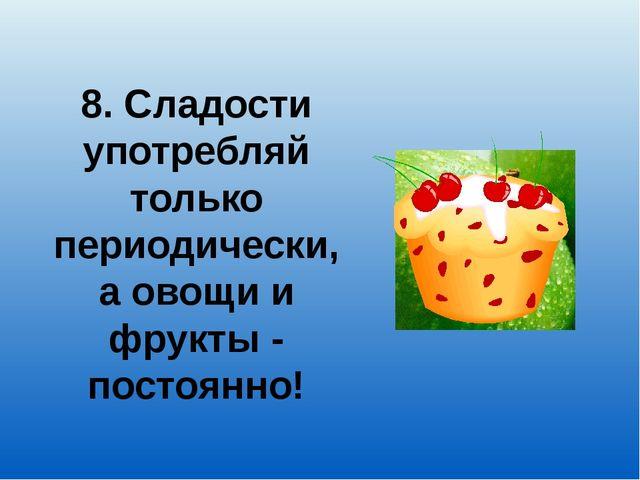 8. Сладости употребляй только периодически, а овощи и фрукты - постоянно!