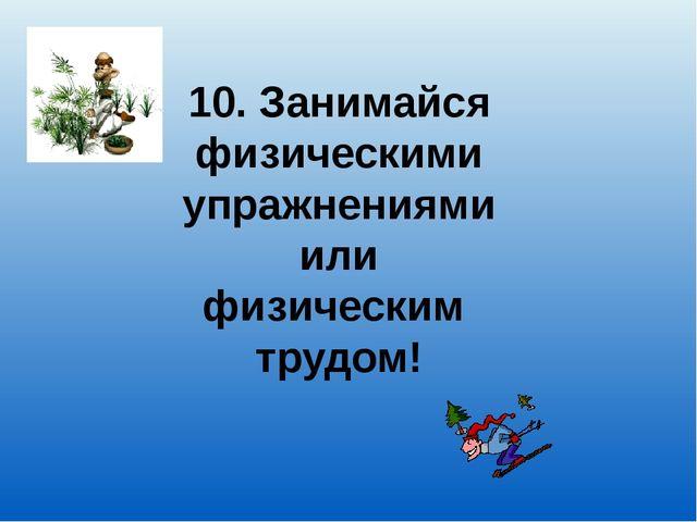 10. Занимайся физическими упражнениями или физическим трудом!