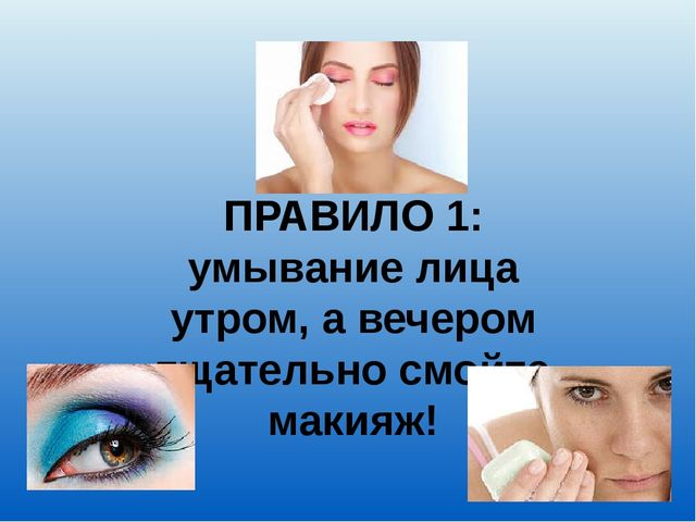 ПРАВИЛО 1: умывание лица утром, а вечером тщательно смойте макияж!