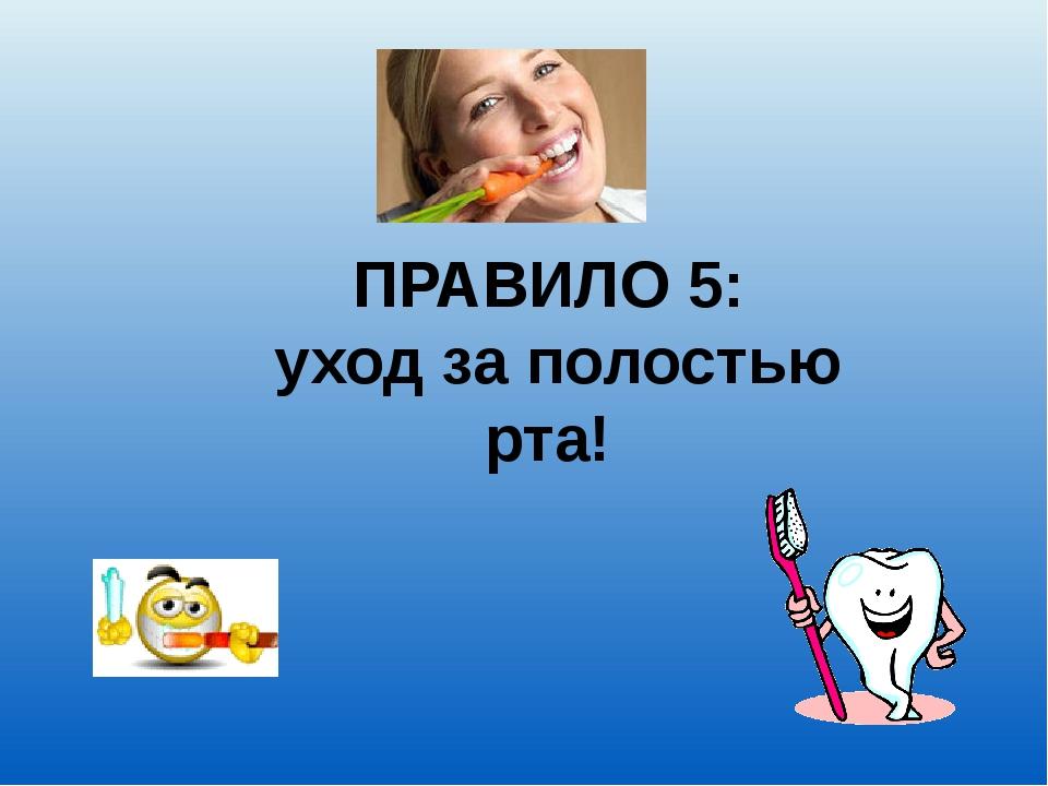 ПРАВИЛО 5: уход за полостью рта!