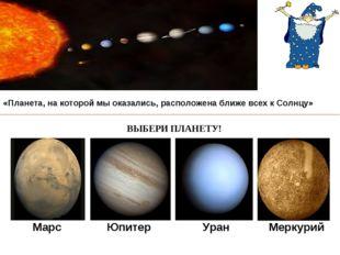 Марс Юпитер Уран Меркурий «Планета, на которой мы оказались, расположена ближ