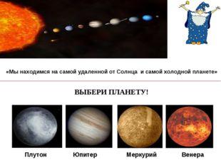 «Мы находимся на самой удаленной от Солнца и самой холодной планете» ВЫБЕРИ П