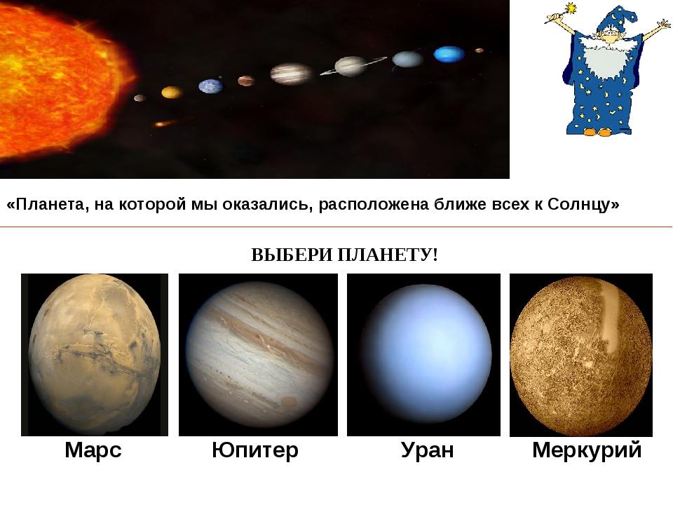 Марс Юпитер Уран Меркурий «Планета, на которой мы оказались, расположена ближ...