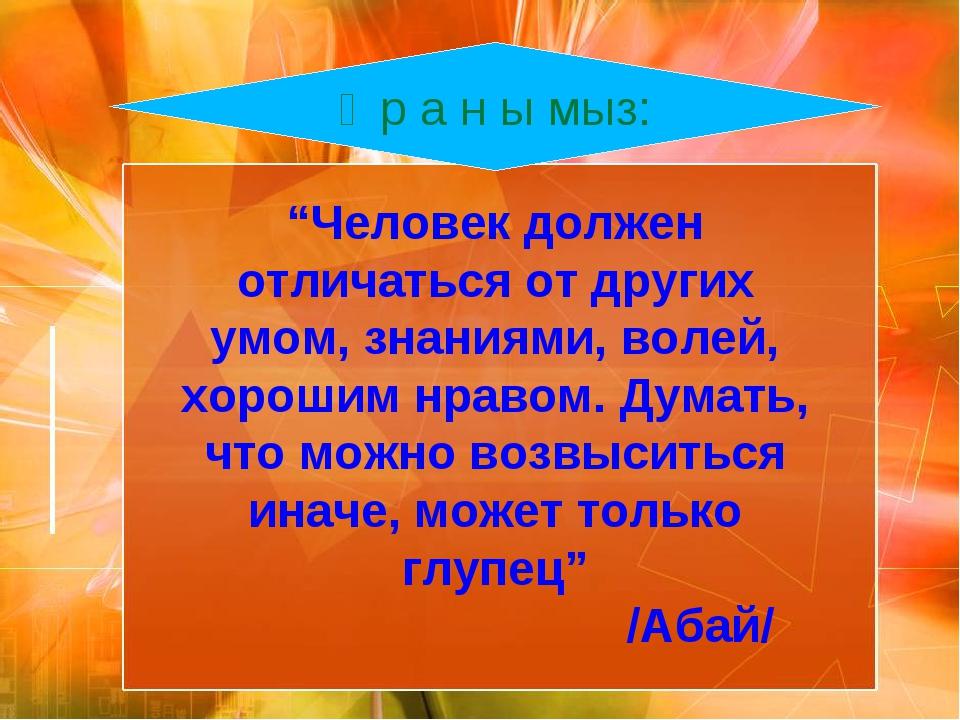 """Ұ р а н ы мыз: """"Человек должен отличаться от других умом, знаниями, волей, хо..."""