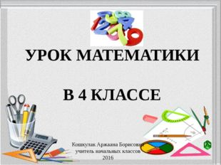 УРОК МАТЕМАТИКИ В 4 КЛАССЕ Кошкулак Аржаана Борисовна учитель начальных класс