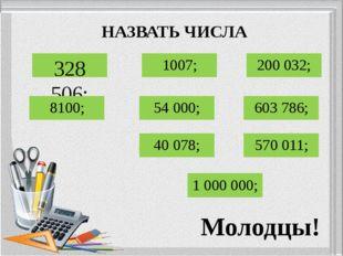 НАЗВАТЬ ЧИСЛА 328 506; 1007; 200 032; 8100; 54 000; 603 786; 40 078; 570 011;