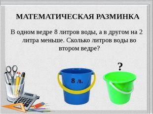В одном ведре 8 литров воды, а в другом на 2 литра меньше. Сколько литров вод