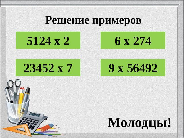 Решение примеров 5124 х 2 6 х 274 23452 х 7 9 х 56492 Молодцы!