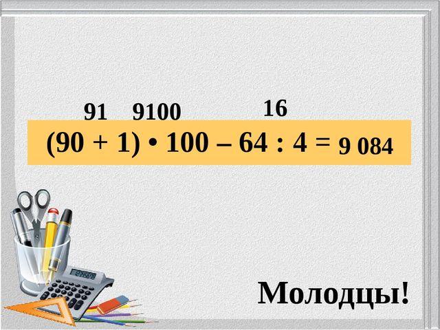 (90 + 1) • 100 – 64 : 4 =  91 9100 16 9 084 Молодцы!