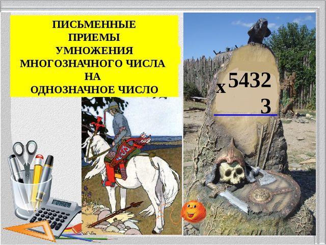 5432 3 х УМНОЖЕНИЕ МНОГОЗНАЧНОЕ ЧИСЛО ОДНОЗНАЧНОЕ ЧИСЛО ПИСЬМЕННЫЕ ПРИЕМЫ УМН...