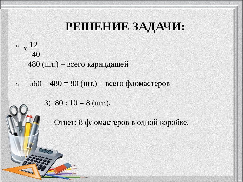 РЕШЕНИЕ ЗАДАЧИ: 12 40 480 (шт.) – всего карандашей 560 – 480 = 80 (шт.) – все...