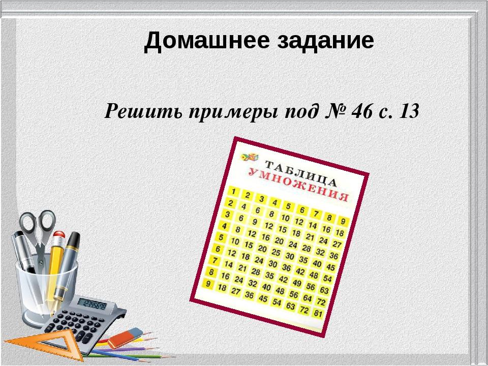 Домашнее задание Решить примеры под № 46 с. 13