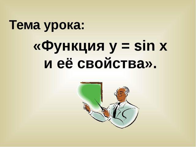 Тема урока: «Функция у = sin x и её свойства».